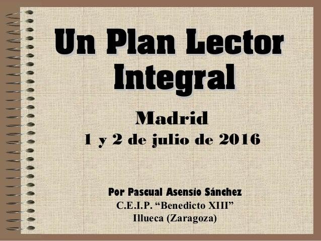 """Un Plan LectorUn Plan Lector IntegralIntegral Madrid 1 y 2 de julio de 2016 Por Pascual Asensio Sánchez C.E.I.P. """"Benedict..."""
