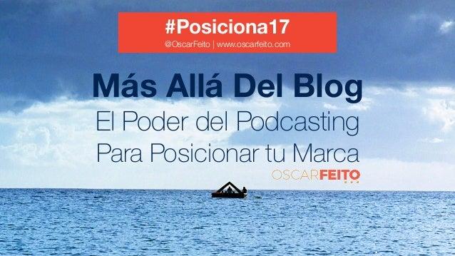 Más Allá Del Blog El Poder del Podcasting Para Posicionar tu Marca #Posiciona17 @OscarFeito   www.oscarfeito.com