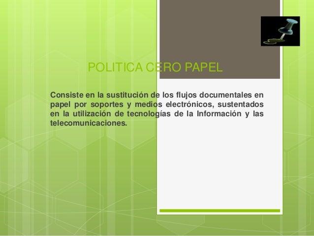 POLITICA CERO PAPELConsiste en la sustitución de los flujos documentales enpapel por soportes y medios electrónicos, suste...