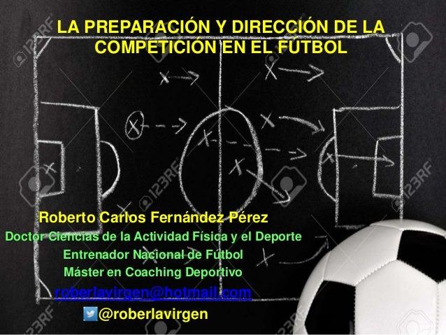 LA PREPARACIÓN Y DIRECCIÓN DE LA COMPETICIÓN EN EL FÚTBOL Roberto Carlos Fernández Pérez Doctor Ciencias de la Actividad F...