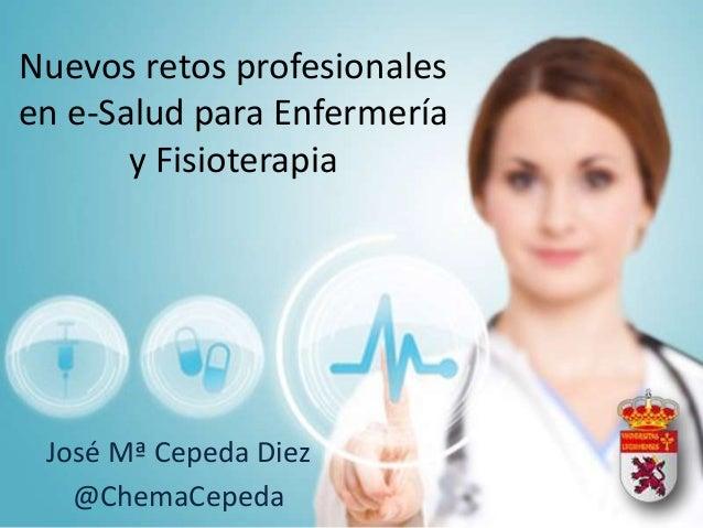 Nuevos retos profesionalesen e-Salud para Enfermería       y Fisioterapia José Mª Cepeda Diez   @ChemaCepeda