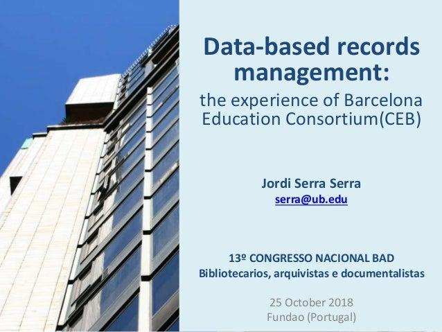 Data-based records management: the experience of Barcelona Education Consortium(CEB) Jordi Serra Serra serra@ub.edu 13º CO...