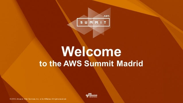 © 2016, Amazon Web Services, Inc. or its Affiliates. All rights reserved. Welcome to the AWS Summit Madrid