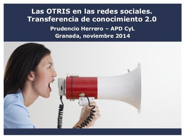 Las OTRIS en las redes sociales. Transferencia de conocimiento 2.0  Prudencio Herrero – APD CyL  Granada, noviembre 2014