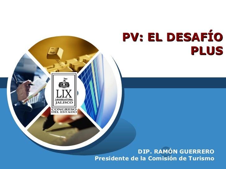 PV: EL DESAFÍO PLUS DIP. RAMÓN GUERRERO Presidente de la Comisión de Turismo