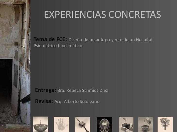 EXPERIENCIAS CONCRETAS<br />Tema de FCE: Diseño de un anteproyecto de un Hospital Psiquiátrico bioclimático<br />Entrega: ...