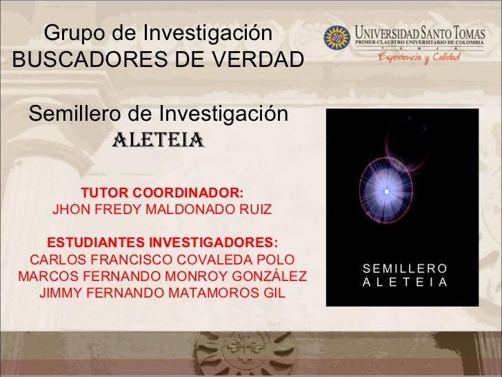 Grupo de InvestigaciónBUSCADORES DE VERDAD Semillero de Investigación         ALETEIA      TUTOR COORDINADOR:   JHON FREDY...