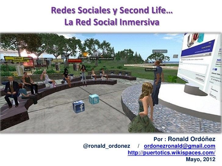 Redes Sociales y Second Life…   La Red Social Inmersiva                               Por : Ronald Ordóñez       @ronald_o...