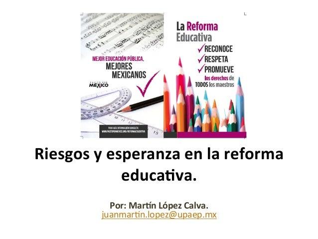 Riesgos  y  esperanza  en  la  reforma   educa4va.     Por:  Mar:n  López  Calva.   juanmar(n.lope...