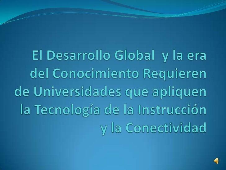 El Desarrollo Global  y la era del Conocimiento Requieren de Universidades que apliquen la Tecnología de la Instrucción y ...