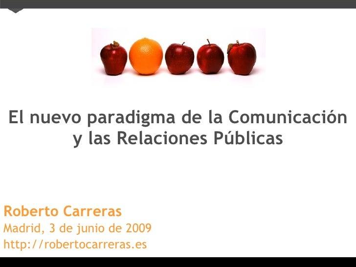 El nuevo paradigma de la Comunicación y las Relaciones Públicas Roberto Carreras Madrid, 3 de junio de 2009 http://roberto...