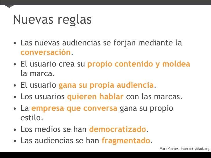 Nuevas reglas <ul><li>Las nuevas audiencias se forjan mediante la   conversación . </li></ul><ul><li>El usuario crea su   ...