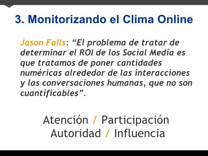 "3. Monitorizando el Clima Online <ul><li>Jason Falls :  ""El problema de tratar de determinar el ROI de los Social Media es..."
