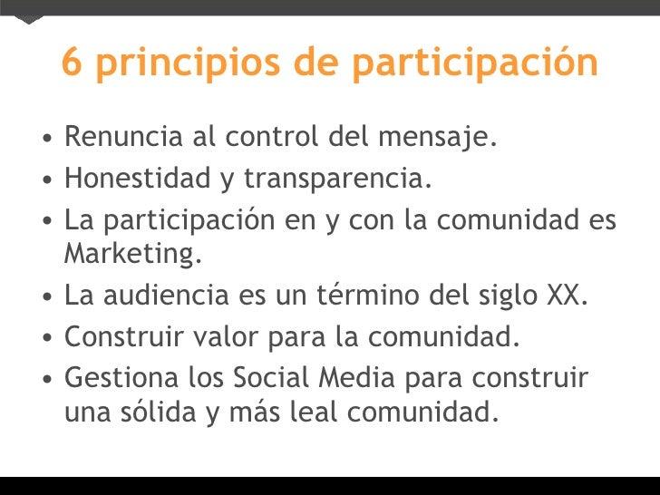 6 principios de participación <ul><li>Renuncia al control del mensaje. </li></ul><ul><li>Honestidad y transparencia. </li>...