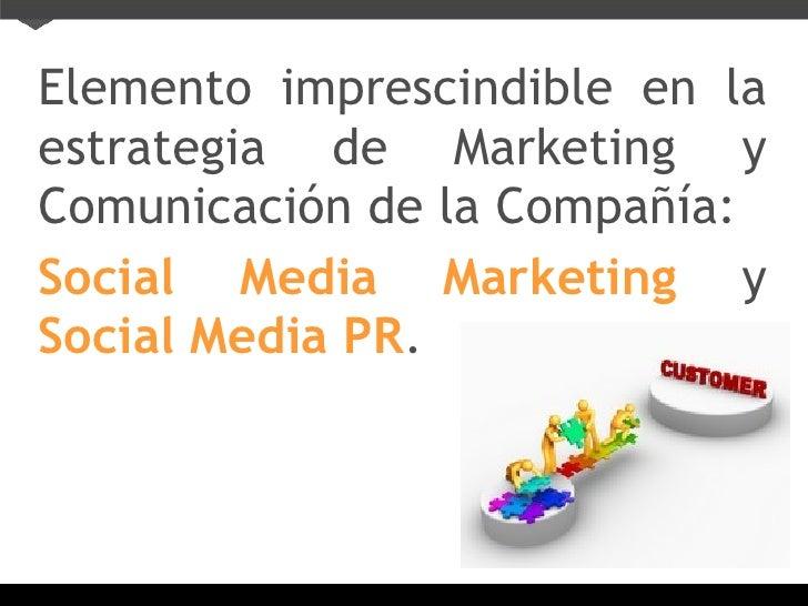 <ul><li>Elemento imprescindible en la estrategia de Marketing y Comunicación de la Compañía: </li></ul><ul><li>Social Medi...