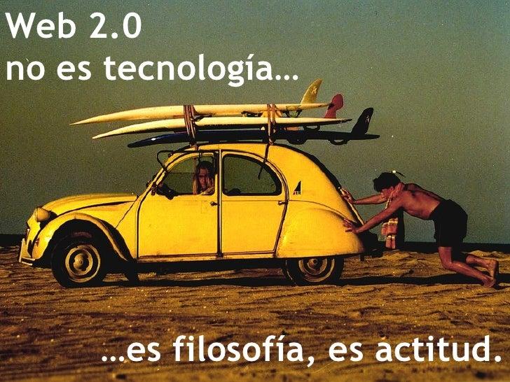 Web 2.0  no es tecnología… … es filosofía, es actitud.