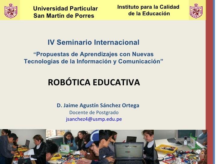 <ul><li>ROBÓTICA EDUCATIVA </li></ul><ul><li>D. Jaime Agustín Sánchez Ortega </li></ul><ul><li>Docente de Postgrado </li><...