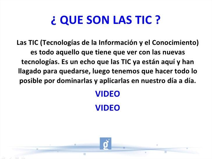¿ QUE SON LAS TIC ? Las TIC (Tecnologías de la Información y el Conocimiento) es todo aquello que tiene que ver con las nu...