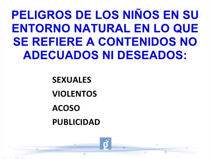 PELIGROS DE LOS NIÑOS EN SU ENTORNO NATURAL EN LO QUE SE REFIERE A CONTENIDOS NO ADECUADOS NI DESEADOS: <ul><li>SEXUALES