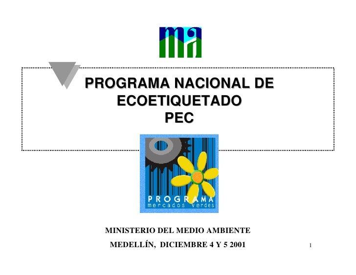PROGRAMA NACIONAL DE    ECOETIQUETADO         PEC       MINISTERIO DEL MEDIO AMBIENTE   MEDELLÍN, DICIEMBRE 4 Y 5 2001   1