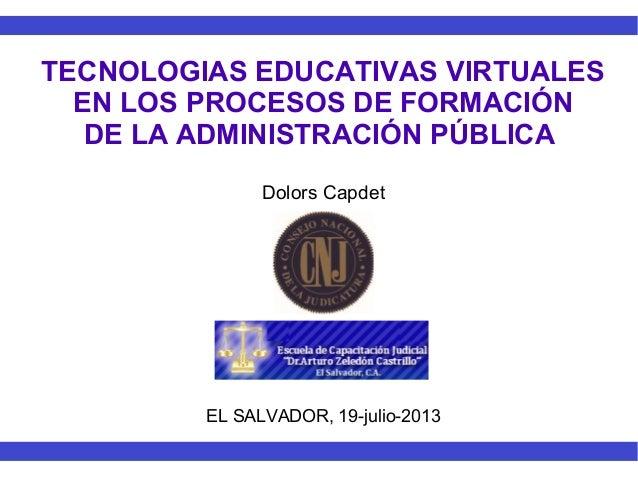 TECNOLOGIAS EDUCATIVAS VIRTUALES EN LOS PROCESOS DE FORMACIÓN DE LA ADMINISTRACIÓN PÚBLICA Dolors Capdet EL SALVADOR, 19-j...