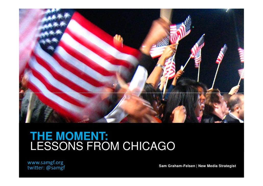THE MOMENT: LESSONS FROM CHICAGO                  Sam Graham-Felsen | New Media Strategist