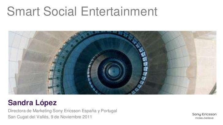 Smart Social EntertainmentSandra LópezDirectora de Marketing Sony Ericsson España y PortugalSan Cugat del Vallés, 9 de Nov...