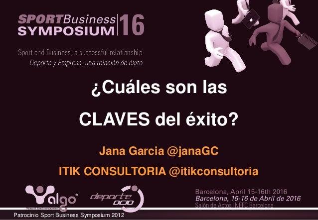 Patrocinio Sport Business Symposium 2012 ¿Cuáles son las CLAVES del éxito? Jana Garcia @janaGC ITIK CONSULTORIA @itikconsu...