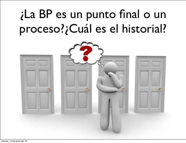 ¿La BP es un punto final o unproceso?¿Cuál es el historial?viernes, 14 de junio de 13