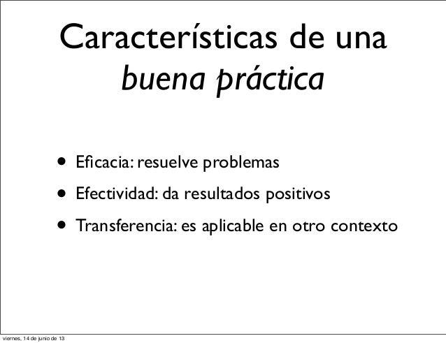 Características de unabuena práctica• Eficacia: resuelve problemas• Efectividad: da resultados positivos• Transferencia: es...