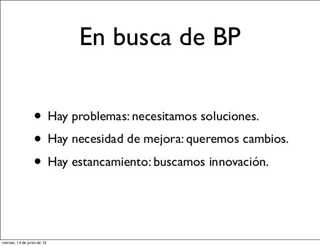 En busca de BP• Hay problemas: necesitamos soluciones.• Hay necesidad de mejora: queremos cambios.• Hay estancamiento: bus...