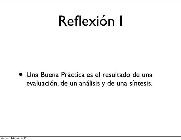 Reflexión I• Una Buena Práctica es el resultado de unaevaluación, de un análisis y de una síntesis.viernes, 14 de junio de 13