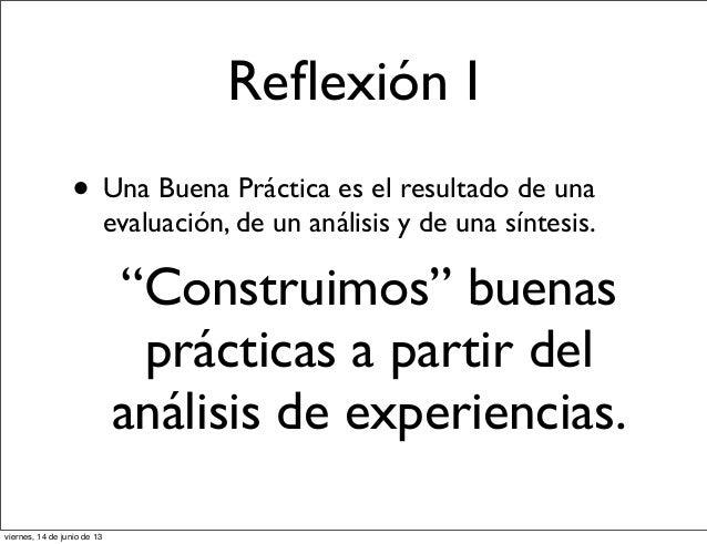 """Reflexión I• Una Buena Práctica es el resultado de unaevaluación, de un análisis y de una síntesis.""""Construimos"""" buenasprác..."""