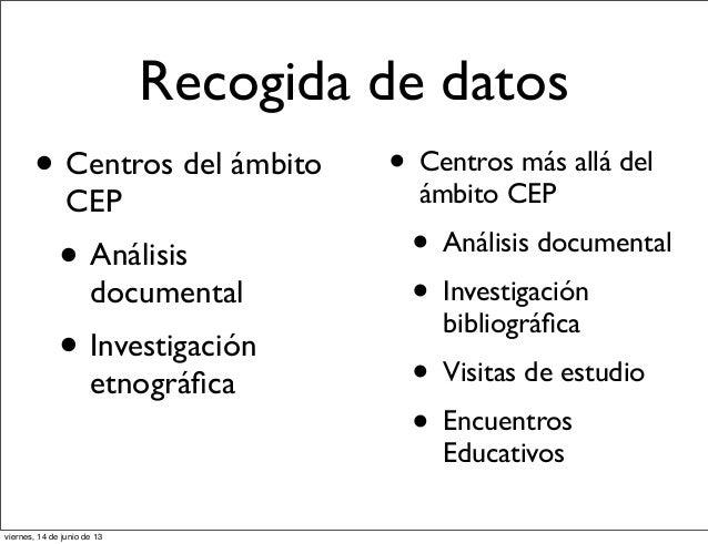 Recogida de datos• Centros del ámbitoCEP• Análisisdocumental• Investigaciónetnográfica• Centros más allá delámbito CEP• Aná...