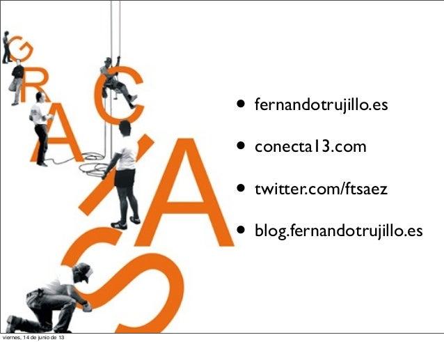 • fernandotrujillo.es• conecta13.com• twitter.com/ftsaez• blog.fernandotrujillo.esviernes, 14 de junio de 13
