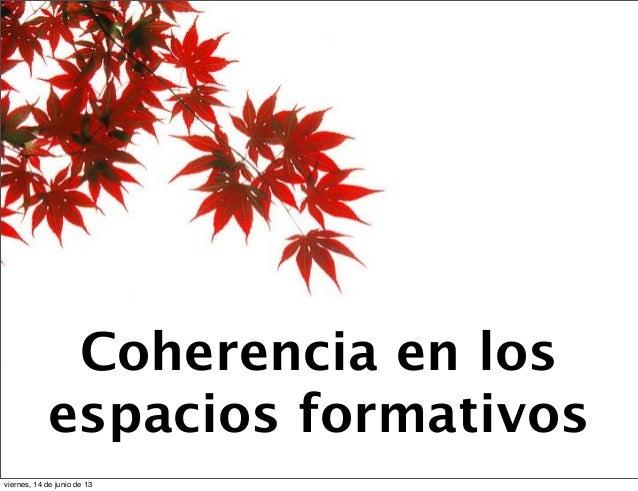 Coherencia en losespacios formativosviernes, 14 de junio de 13