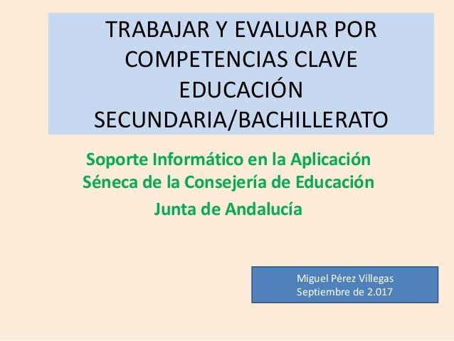 TRABAJAR Y EVALUAR POR COMPETENCIAS CLAVE EDUCACIÓN SECUNDARIA/BACHILLERATO Soporte Informático en la Aplicación Séneca de...