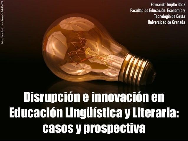 Disrupción e innovación en Educación Lingüística y Literaria: casos y prospectiva Fernando Trujillo Sáez Facultad de Educa...