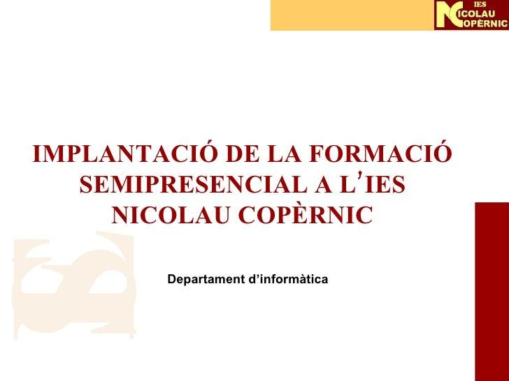 IMPLANTACIÓ DE LA FORMACIÓ SEMIPRESENCIAL A L'IES NICOLAU COPÈRNIC Departament d'informàtica