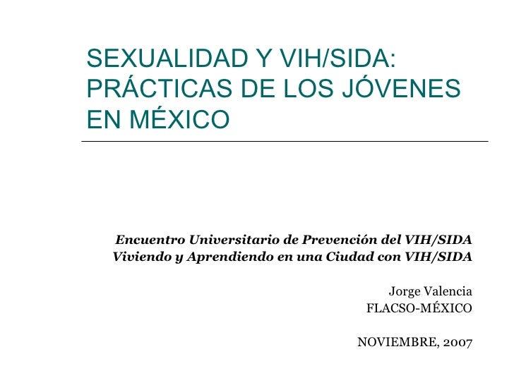 SEXUALIDAD Y VIH/SIDA: PRÁCTICAS DE LOS JÓVENES EN MÉXICO Encuentro Universitario de Prevención del VIH/SIDA Viviendo y Ap...