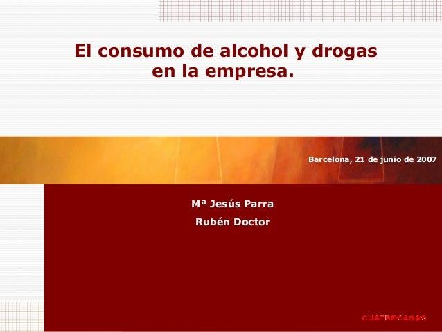 El consumo de alcohol y drogas en la empresa. Mª Jesús Parra Rubén Doctor Barcelona, 21 de junio de 2007
