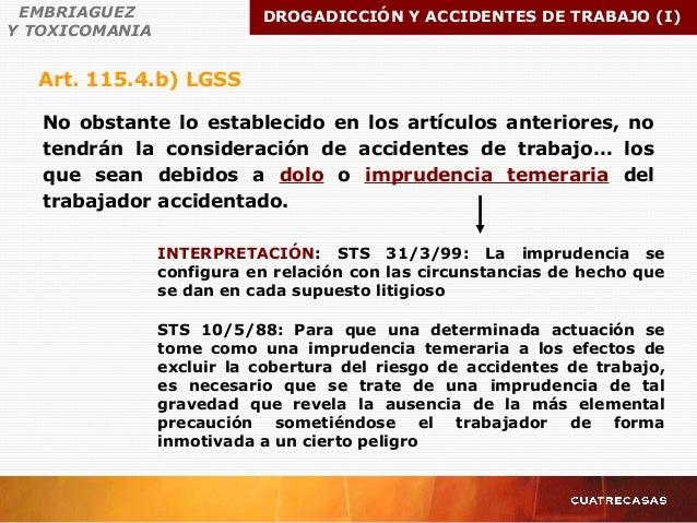 Art. 115.4.b) LGSS EMBRIAGUEZ Y TOXICOMANIA DROGADICCIÓN Y ACCIDENTES DE TRABAJO (I) No obstante lo establecido en los art...