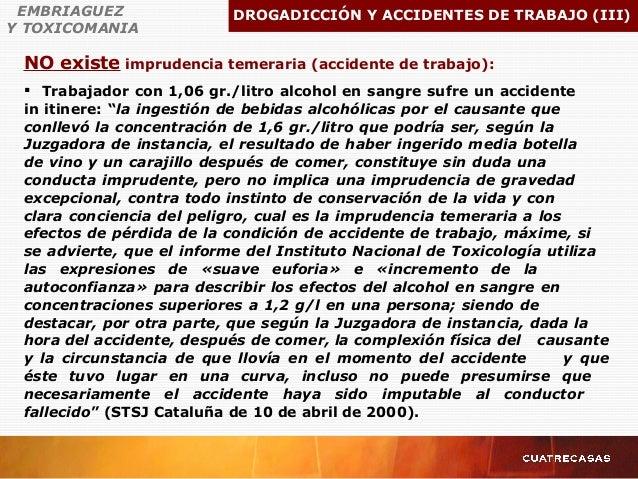 EMBRIAGUEZ Y TOXICOMANIA DROGADICCIÓN Y ACCIDENTES DE TRABAJO (III)  Trabajador con 1,06 gr./litro alcohol en sangre sufr...
