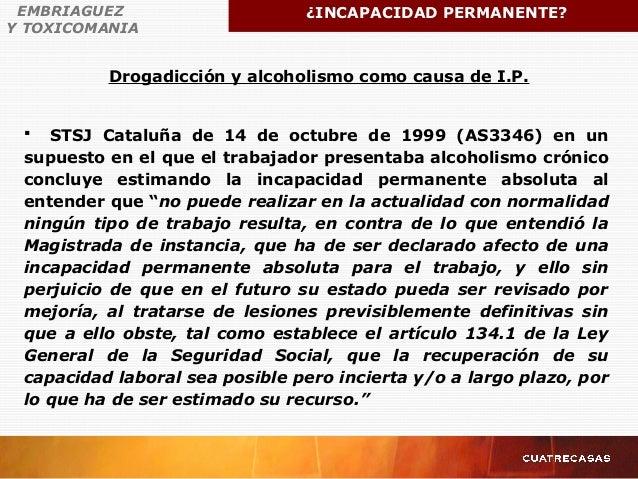 Drogadicción y alcoholismo como causa de I.P. EMBRIAGUEZ Y TOXICOMANIA ¿INCAPACIDAD PERMANENTE?  STSJ Cataluña de 14 de o...