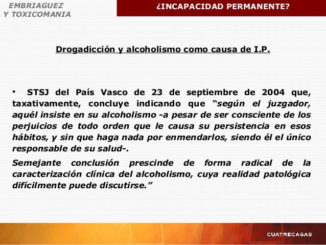 Drogadicción y alcoholismo como causa de I.P. EMBRIAGUEZ Y TOXICOMANIA ¿INCAPACIDAD PERMANENTE?  STSJ del País Vasco de 2...