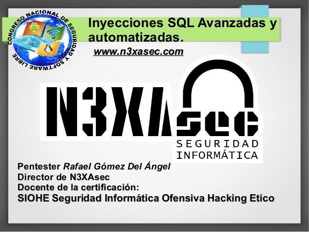 Inyecciones SQL Avanzadas y              automatizadas.               www.n3xasec.comPentester Rafael Gómez Del ÁngelDirec...