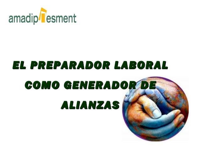 EL PREPARADOR LABORALEL PREPARADOR LABORAL COMO GENERADOR DECOMO GENERADOR DE ALIANZASALIANZAS