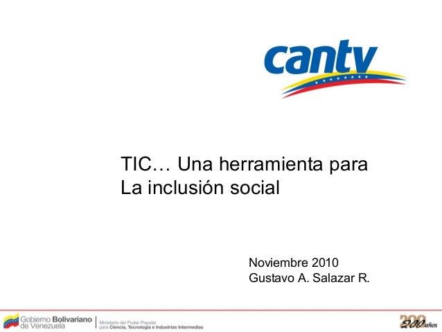 TIC… Una herramienta para La inclusión social Noviembre 2010 Gustavo A. Salazar R.