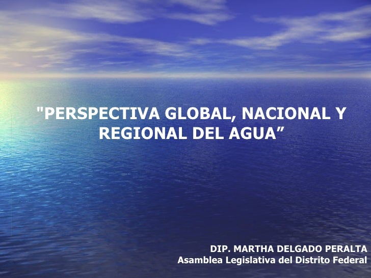 """PERSPECTIVA GLOBAL, NACIONAL Y      REGIONAL DEL AGUA""                   DIP. MARTHA DELGADO PERALTA              Asamble..."