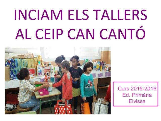 INCIAM ELS TALLERS AL CEIP CAN CANTÓ Curs 2015-2016 Ed. Primària Eivissa
